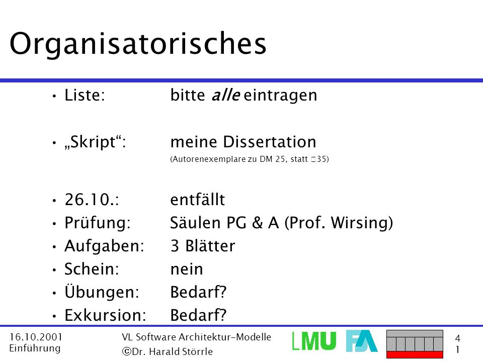 4141 16.10.2001 Einführung VL Software Architektur-Modelle Dr. Harald Störrle Organisatorisches Liste: bitte alle eintragen Skript:meine Dissertation