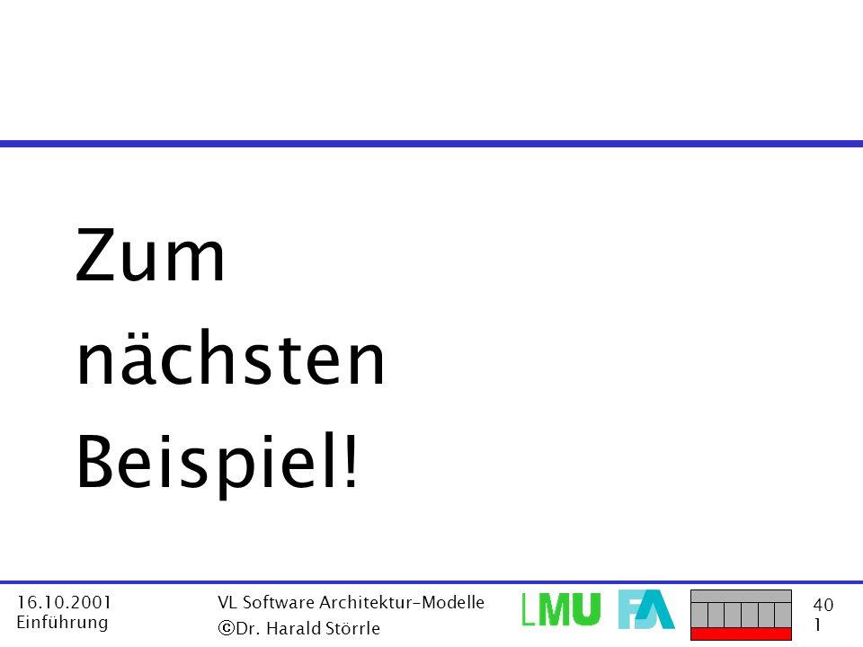 40 1 16.10.2001 Einführung VL Software Architektur-Modelle Dr. Harald Störrle Zum nächsten Beispiel!