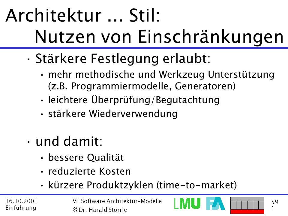 59 1 16.10.2001 Einführung VL Software Architektur-Modelle Dr. Harald Störrle Architektur... Stil: Nutzen von Einschränkungen ·Stärkere Festlegung erl