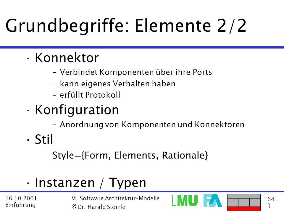 64 1 16.10.2001 Einführung VL Software Architektur-Modelle Dr. Harald Störrle Grundbegriffe: Elemente 2/2 ·Konnektor –Verbindet Komponenten über ihre