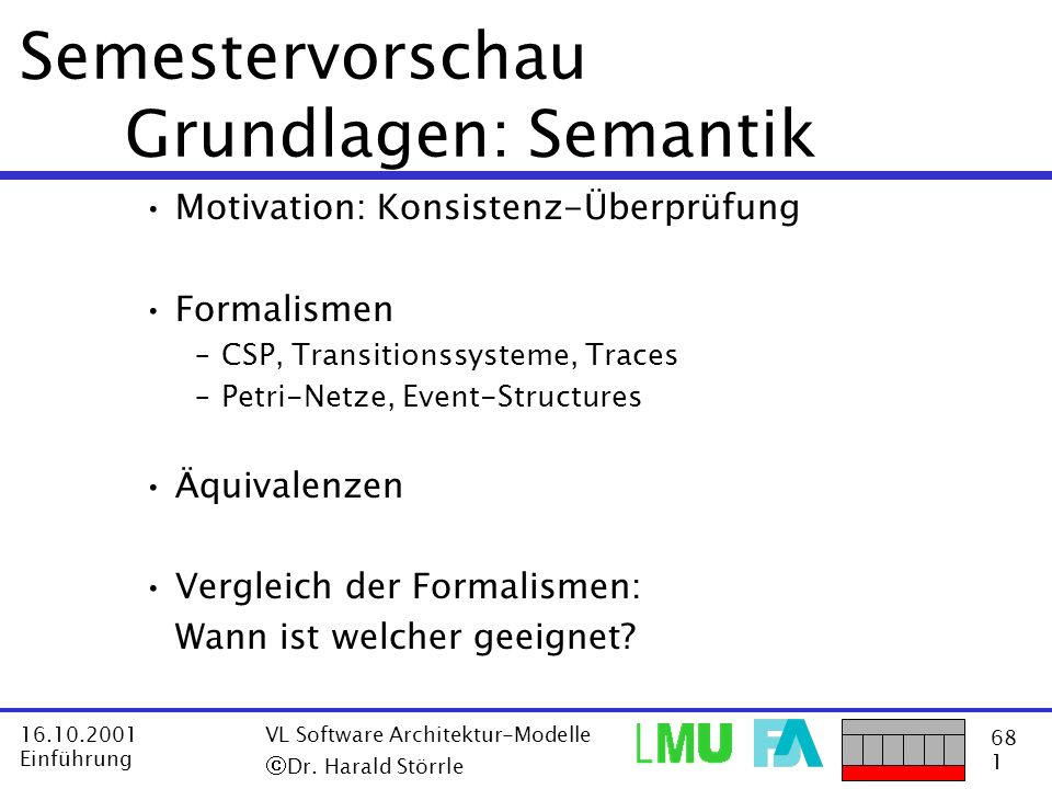 68 1 16.10.2001 Einführung VL Software Architektur-Modelle Dr. Harald Störrle Semestervorschau Grundlagen: Semantik Motivation: Konsistenz-Überprüfung