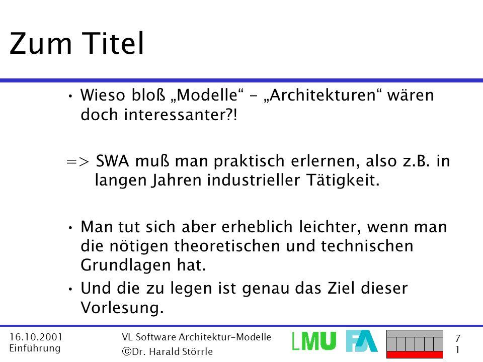 7171 16.10.2001 Einführung VL Software Architektur-Modelle Dr. Harald Störrle Zum Titel Wieso bloß Modelle - Architekturen wären doch interessanter?!