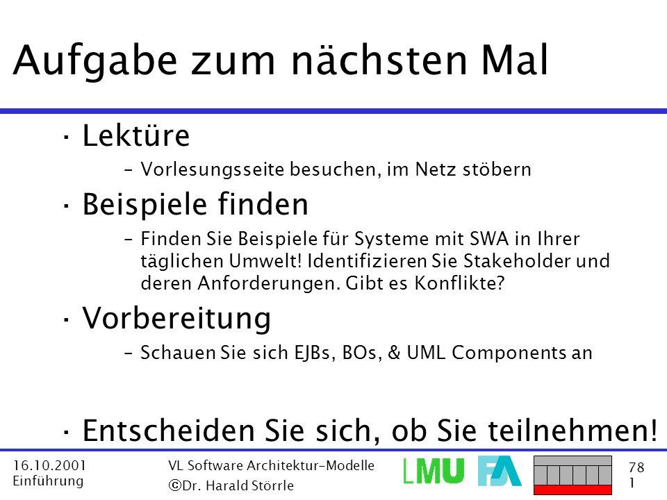 78 1 16.10.2001 Einführung VL Software Architektur-Modelle Dr. Harald Störrle Aufgabe zum nächsten Mal ·Lektüre –Vorlesungsseite besuchen, im Netz stö