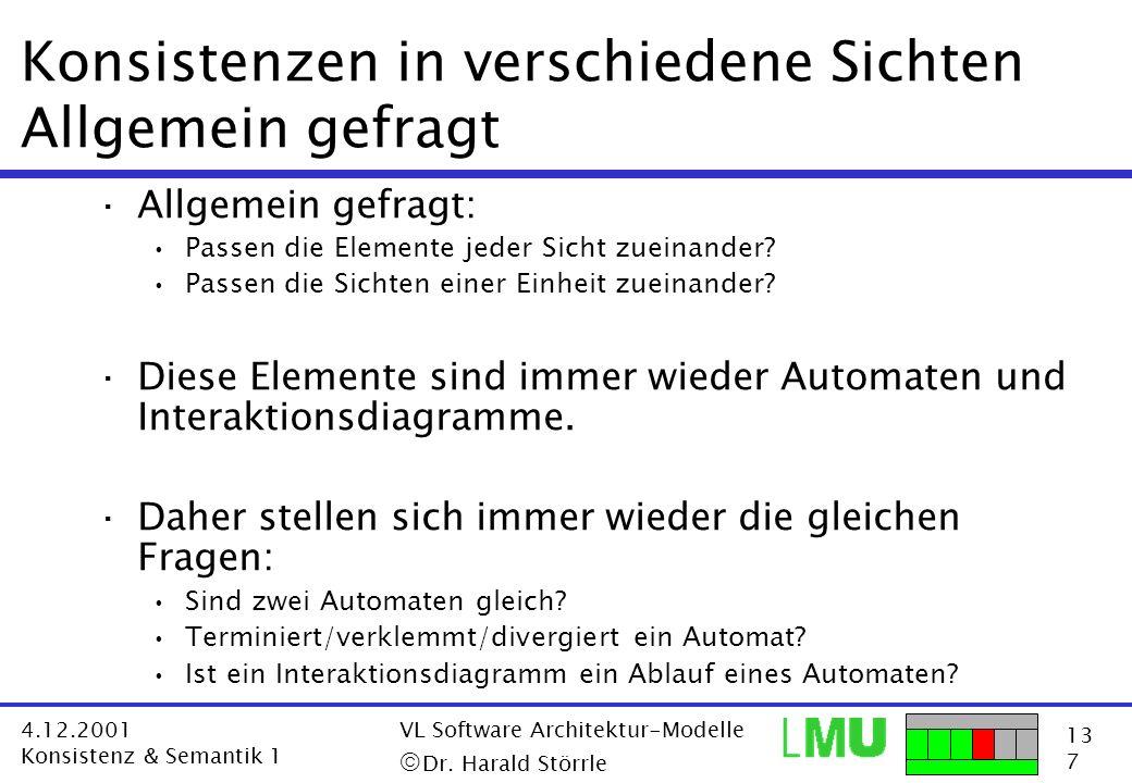 13 7 4.12.2001 Konsistenz & Semantik 1 VL Software Architektur-Modelle Dr. Harald Störrle Konsistenzen in verschiedene Sichten Allgemein gefragt ·Allg