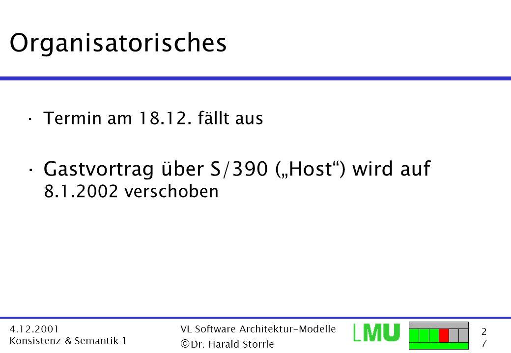 2727 4.12.2001 Konsistenz & Semantik 1 VL Software Architektur-Modelle Dr. Harald Störrle Organisatorisches ·Termin am 18.12. fällt aus ·Gastvortrag ü