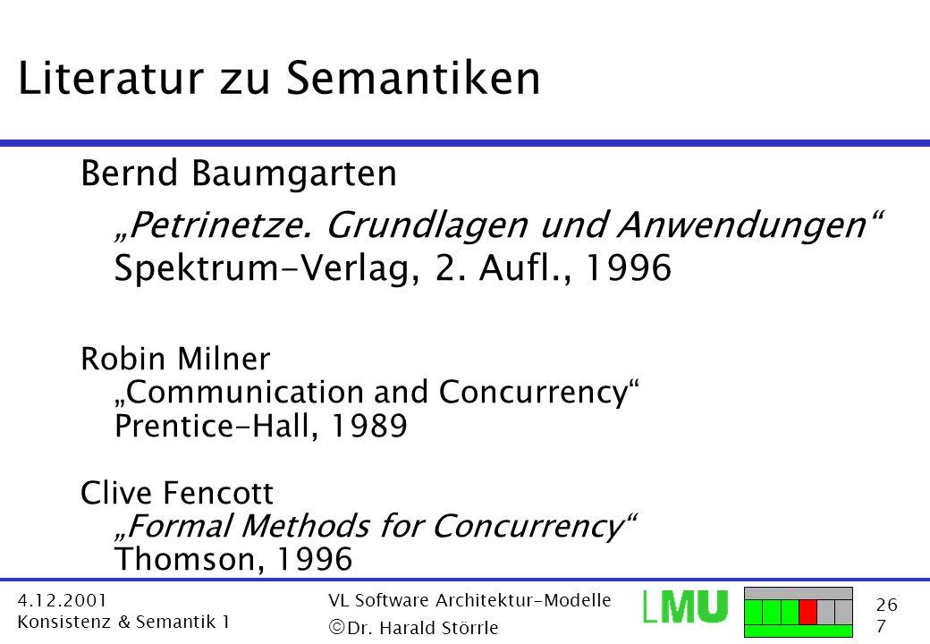 26 7 4.12.2001 Konsistenz & Semantik 1 VL Software Architektur-Modelle Dr. Harald Störrle Literatur zu Semantiken Bernd Baumgarten Petrinetze. Grundla