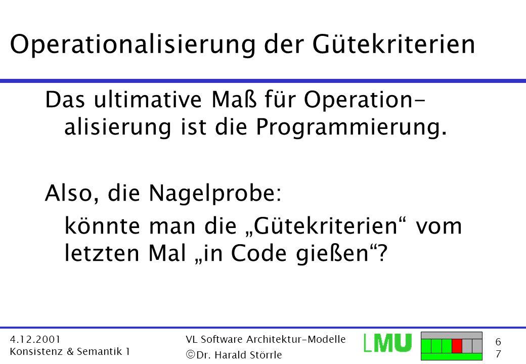 6767 4.12.2001 Konsistenz & Semantik 1 VL Software Architektur-Modelle Dr. Harald Störrle Operationalisierung der Gütekriterien Das ultimative Maß für