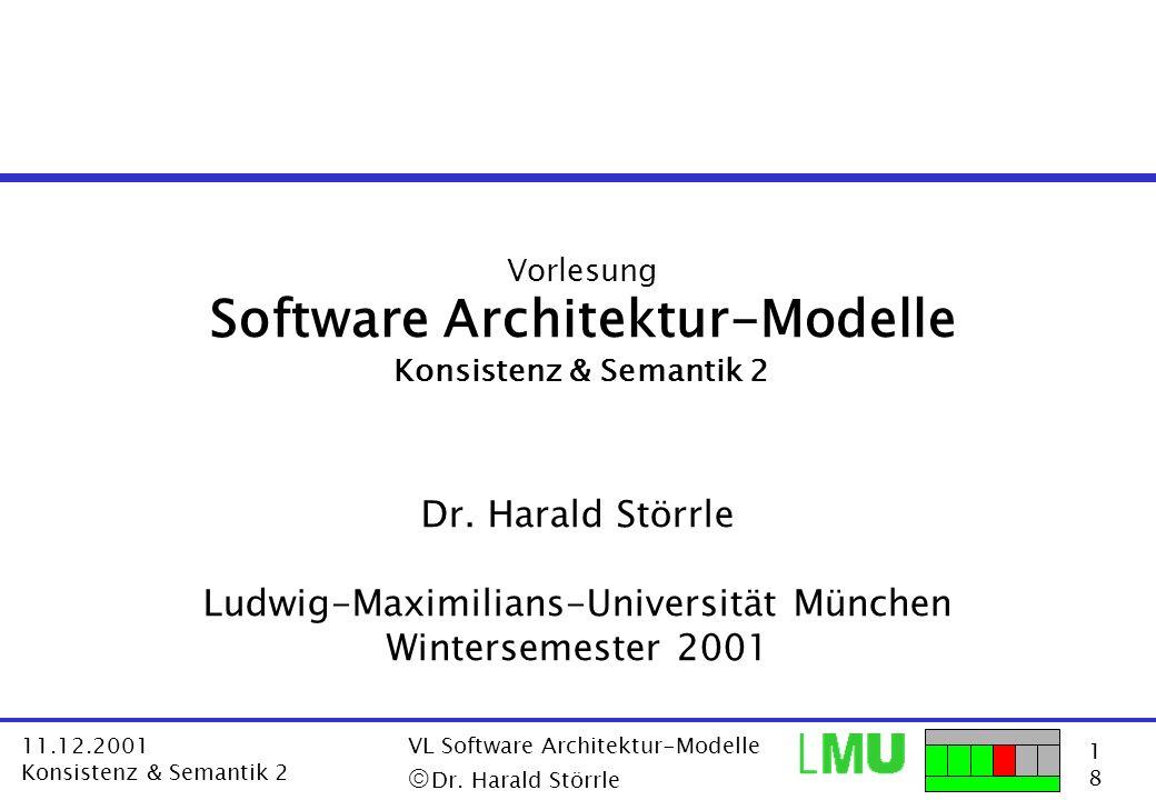 1818 11.12.2001 Konsistenz & Semantik 2 VL Software Architektur-Modelle Dr. Harald Störrle Vorlesung Software Architektur-Modelle Konsistenz & Semanti