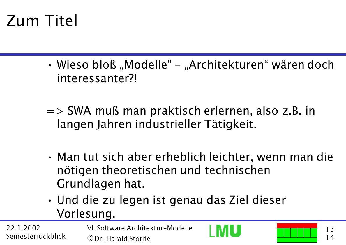 13 14 22.1.2002 Semesterrückblick VL Software Architektur-Modelle Dr. Harald Störrle Zum Titel Wieso bloß Modelle - Architekturen wären doch interessa