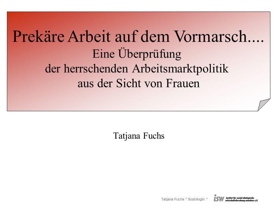 Tatjana Fuchs * Soziologin * Tatjana Fuchs Prekäre Arbeit auf dem Vormarsch.... Eine Überprüfung der herrschenden Arbeitsmarktpolitik aus der Sicht vo