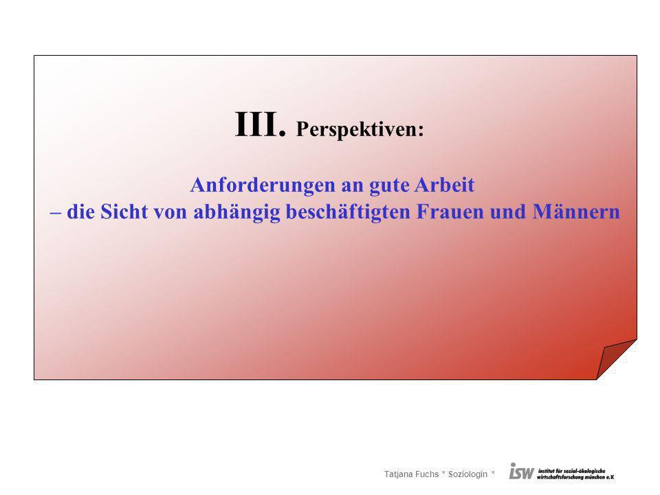 Tatjana Fuchs * Soziologin * III. Perspektiven: Anforderungen an gute Arbeit – die Sicht von abhängig beschäftigten Frauen und Männern