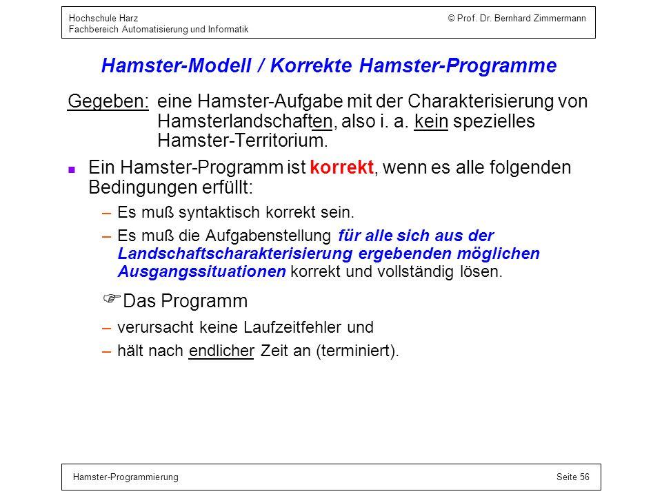Hamster-ProgrammierungSeite 56 Hochschule Harz © Prof. Dr. Bernhard Zimmermann Fachbereich Automatisierung und Informatik Hamster-Modell / Korrekte Ha