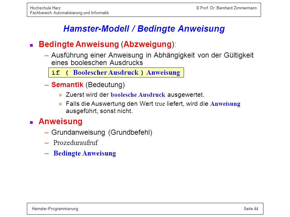 Hamster-ProgrammierungSeite 44 Hochschule Harz © Prof. Dr. Bernhard Zimmermann Fachbereich Automatisierung und Informatik Hamster-Modell / Bedingte An