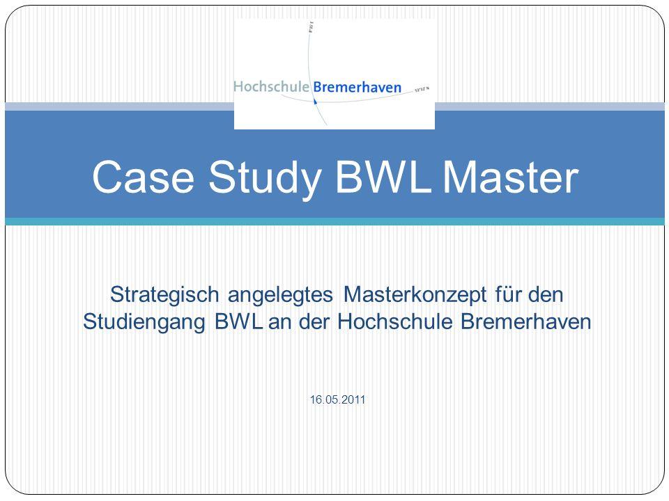 Strategisch angelegtes Masterkonzept für den Studiengang BWL an der Hochschule Bremerhaven 16.05.2011 Case Study BWL Master