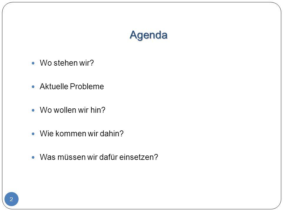 Agenda Wo stehen wir? Aktuelle Probleme Wo wollen wir hin? Wie kommen wir dahin? Was müssen wir dafür einsetzen? 2