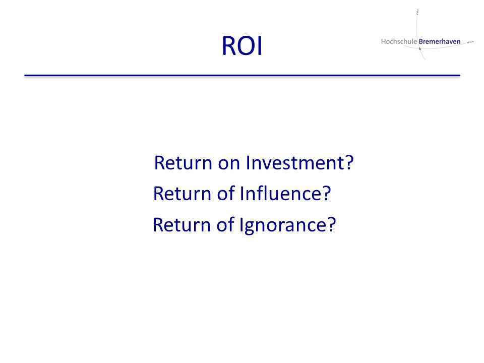 ROI Return on Investment? Return of Influence? Return of Ignorance?