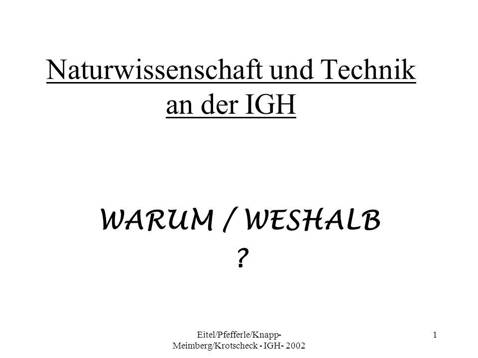 Eitel/Pfefferle/Knapp- Meimberg/Krotscheck - IGH- 2002 1 Naturwissenschaft und Technik an der IGH WARUM / WESHALB ?