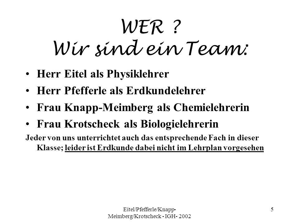Eitel/Pfefferle/Knapp- Meimberg/Krotscheck - IGH- 2002 5 WER ? Wir sind ein Team: Herr Eitel als Physiklehrer Herr Pfefferle als Erdkundelehrer Frau K