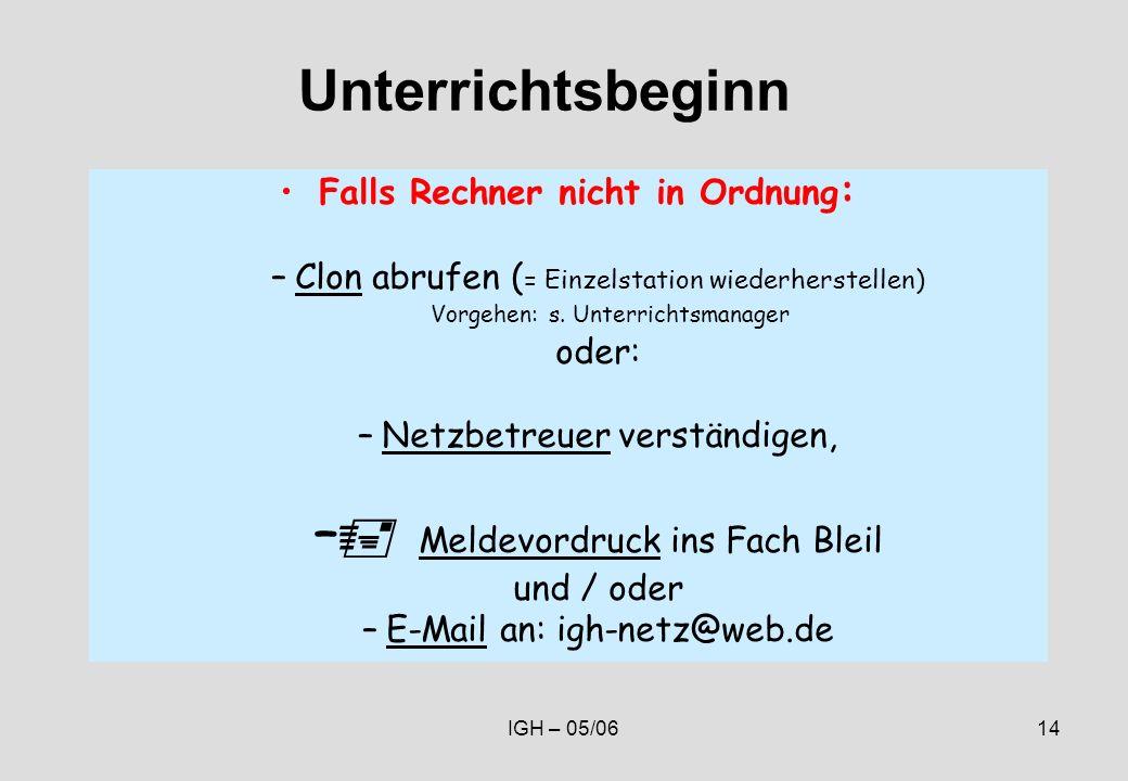 IGH – 05/0614 Unterrichtsbeginn Falls Rechner nicht in Ordnung : –Clon abrufen ( = Einzelstation wiederherstellen) Vorgehen: s.