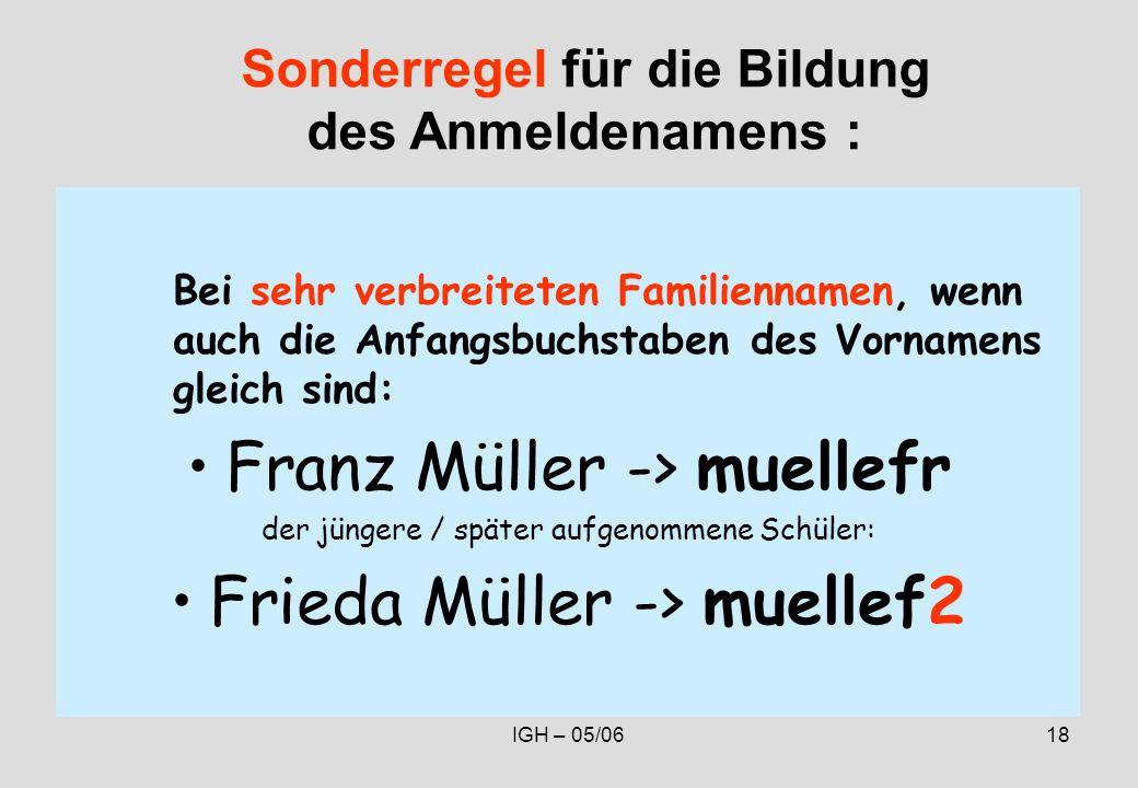 IGH – 05/0618 Bei sehr verbreiteten Familiennamen, wenn auch die Anfangsbuchstaben des Vornamens gleich sind: Franz Müller -> muellefr der jüngere / später aufgenommene Schüler: Frieda Müller -> muellef2 Sonderregel für die Bildung des Anmeldenamens :