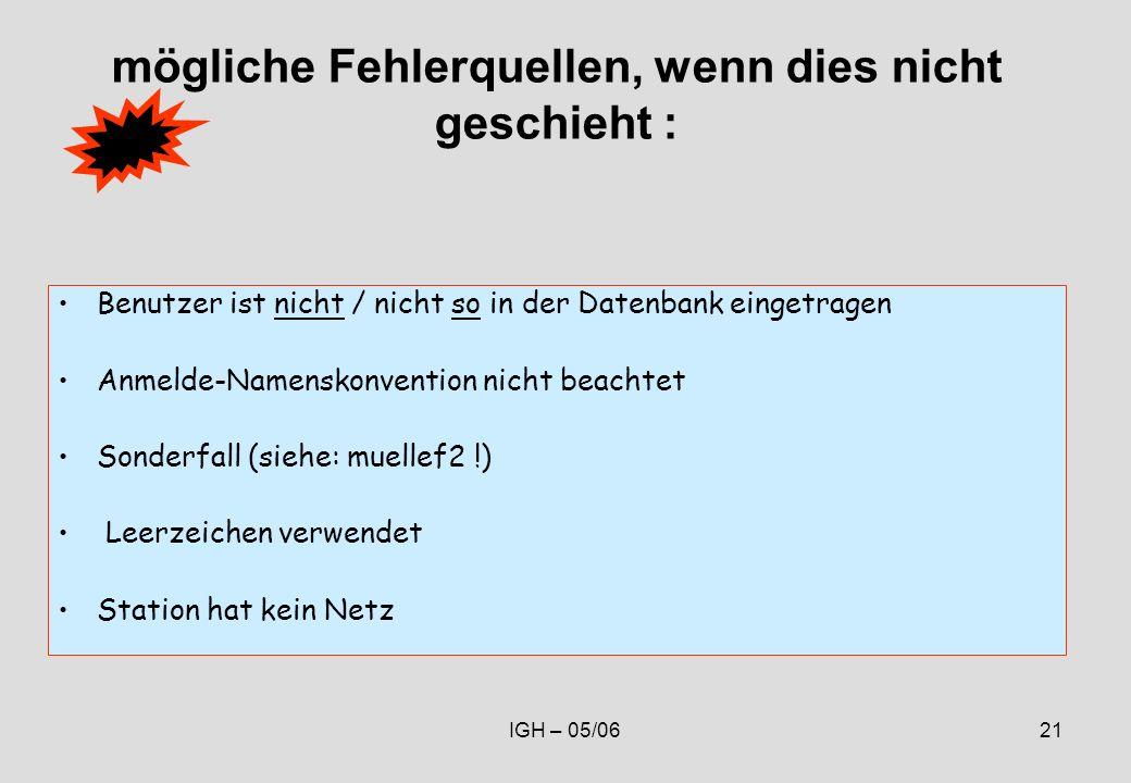 IGH – 05/0621 mögliche Fehlerquellen, wenn dies nicht geschieht : Benutzer ist nicht / nicht so in der Datenbank eingetragen Anmelde-Namenskonvention nicht beachtet Sonderfall (siehe: muellef2 !) Leerzeichen verwendet Station hat kein Netz