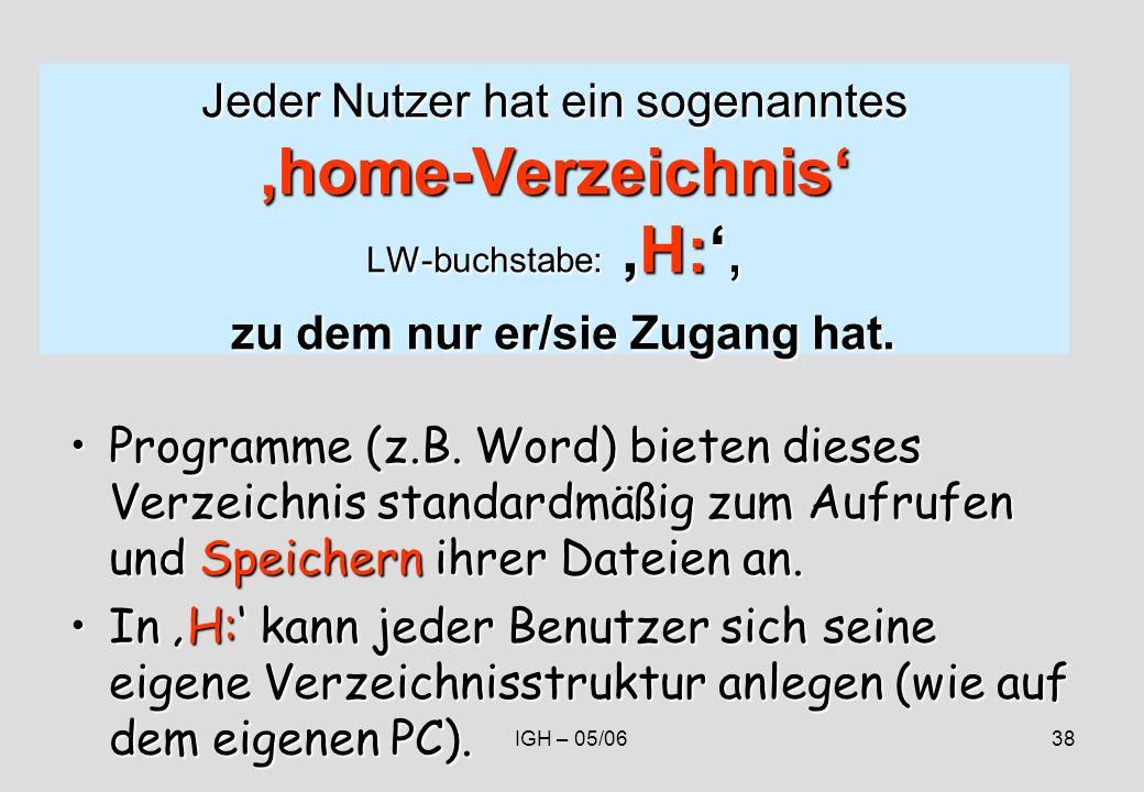 IGH – 05/0638 Jeder Nutzer hat ein sogenanntes home-Verzeichnis LW-buchstabe: H:, zu dem nur er/sie Zugang hat.