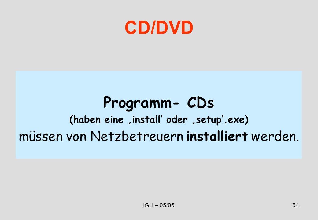 IGH – 05/0654 CD/DVD Programm- CDs (haben eine install oder setup.exe) müssen von Netzbetreuern installiert werden.