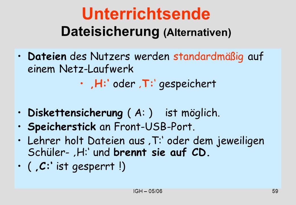 IGH – 05/0659 Unterrichtsende Dateisicherung (Alternativen) Dateien des Nutzers werden standardmäßig auf einem Netz-Laufwerk H: oder T: gespeichert Diskettensicherung ( A: ) ist möglich.