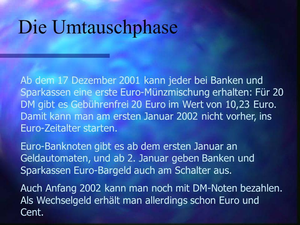 Die Umtauschphase Ab dem 17 Dezember 2001 kann jeder bei Banken und Sparkassen eine erste Euro-Münzmischung erhalten: Für 20 DM gibt es Gebührenfrei 20 Euro im Wert von 10,23 Euro.