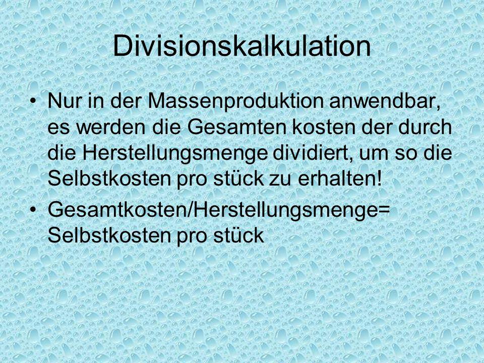 Divisionskalkulation Nur in der Massenproduktion anwendbar, es werden die Gesamten kosten der durch die Herstellungsmenge dividiert, um so die Selbstk