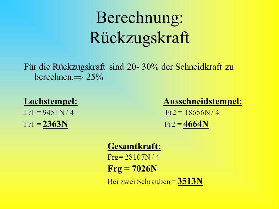 Berechnung: Schraubenauslegung Stempel Schraube 8.8 Re = 640N/mm² Lochstempel: Ausschneidstempel: A1 = F1/Re A2= F2/Re A1 = 2363N / 640N/mm² A2= 4664N / 640N/mm² A 1= 3,7mm² A2= 7,3mm² Sicherheitszahl = 2 A1 = 3,7mm² * 2A2 = 7,3mm² * 2 A1 = 7,4mm²A2 = 14,6mm² D1 = 4 * A1 / π D2 = 4 * A2 / π D1 = 4 * 7,4mm² / π D2 = 4 * 14,7mm² / π D1 = 3,07mm M4 D2 = 4,33mm M6