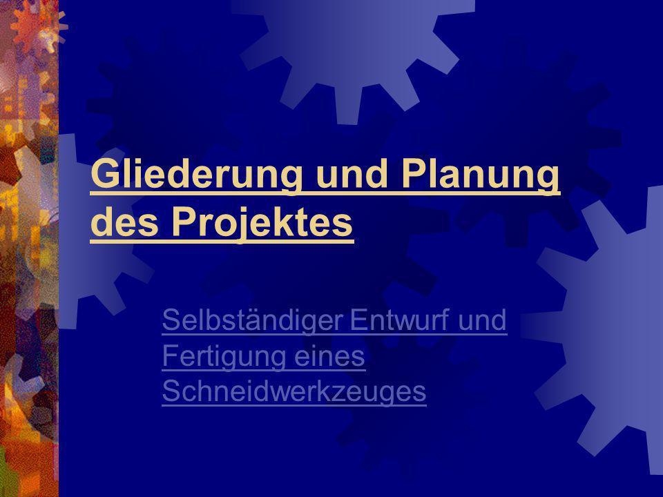 Gliederung und Planung des Projektes Selbständiger Entwurf und Fertigung eines Schneidwerkzeuges