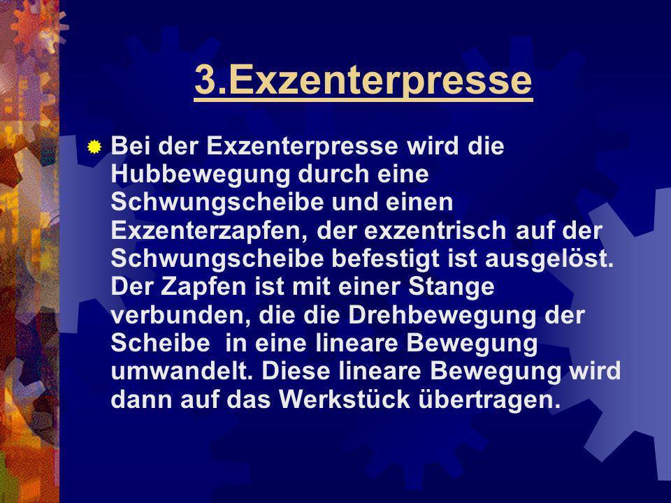 3.Exzenterpresse Bei der Exzenterpresse wird die Hubbewegung durch eine Schwungscheibe und einen Exzenterzapfen, der exzentrisch auf der Schwungscheib