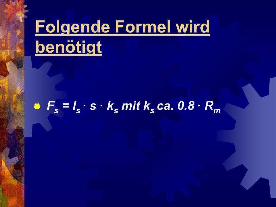 Folgende Formel wird benötigt F s = l s · s · k s mit k s ca. 0.8 · R m