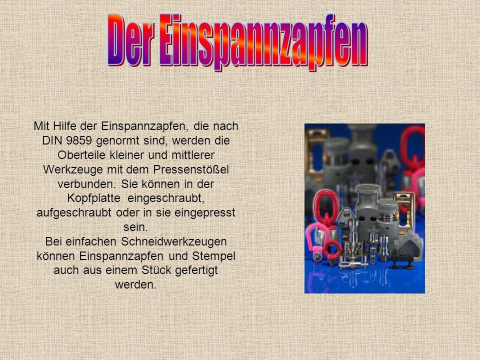 Mit Hilfe der Einspannzapfen, die nach DIN 9859 genormt sind, werden die Oberteile kleiner und mittlerer Werkzeuge mit dem Pressenstößel verbunden. Si