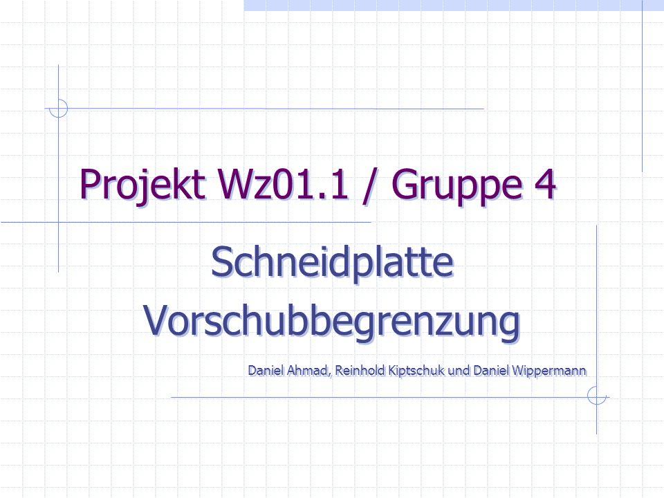 Projekt Wz01.1 / Gruppe 4 Schneidplatte Vorschubbegrenzung Daniel Ahmad, Reinhold Kiptschuk und Daniel Wippermann Schneidplatte Vorschubbegrenzung Daniel Ahmad, Reinhold Kiptschuk und Daniel Wippermann