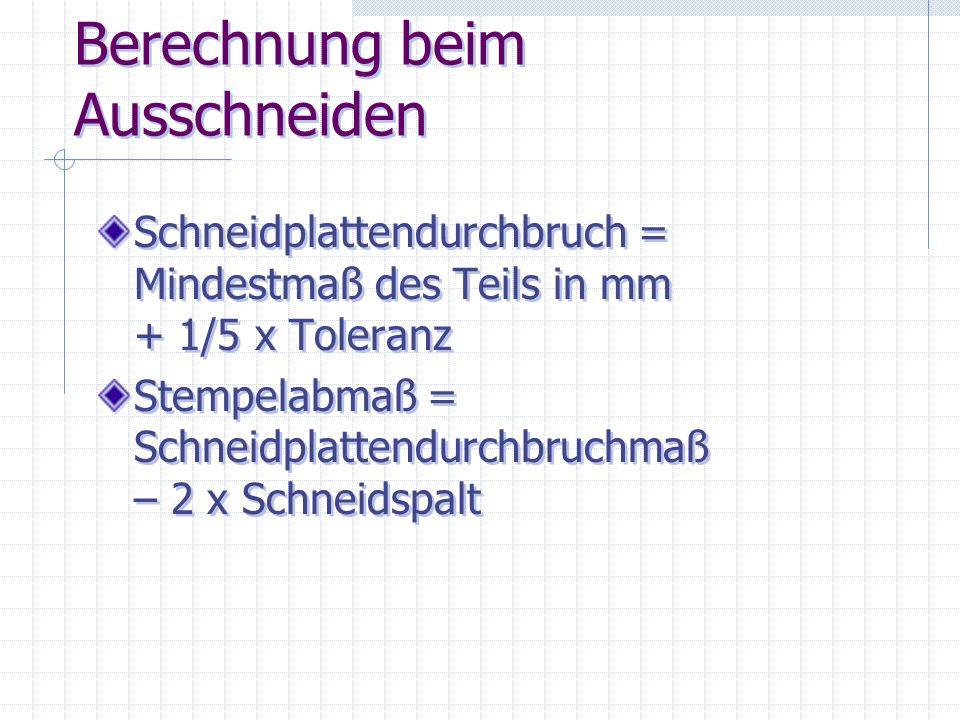 Berechnung beim Ausschneiden Schneidplattendurchbruch = Mindestmaß des Teils in mm + 1/5 x Toleranz Stempelabmaß = Schneidplattendurchbruchmaß – 2 x S