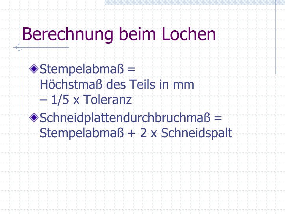 Berechnung beim Lochen Stempelabmaß = Höchstmaß des Teils in mm – 1/5 x Toleranz Schneidplattendurchbruchmaß = Stempelabmaß + 2 x Schneidspalt