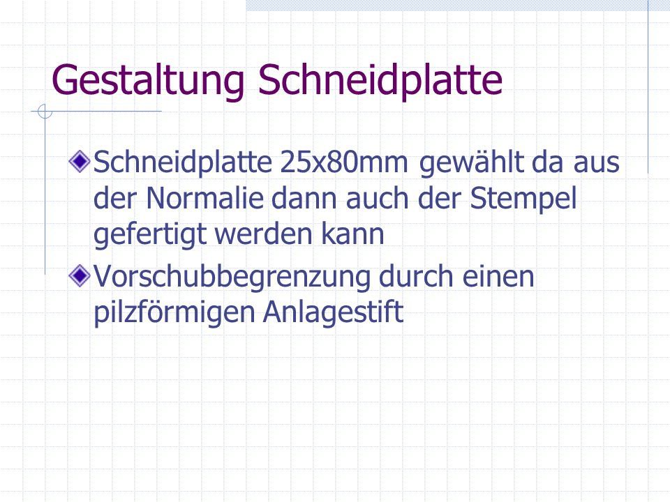 Gestaltung Schneidplatte Schneidplatte 25x80mm gewählt da aus der Normalie dann auch der Stempel gefertigt werden kann Vorschubbegrenzung durch einen pilzförmigen Anlagestift
