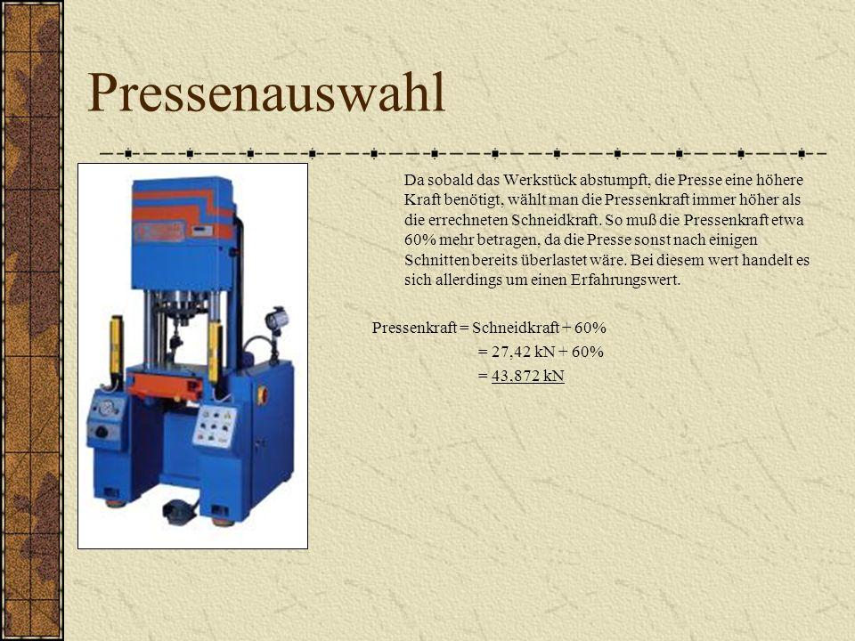 Pressenauswahl Da sobald das Werkstück abstumpft, die Presse eine höhere Kraft benötigt, wählt man die Pressenkraft immer höher als die errechneten Schneidkraft.