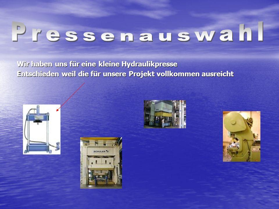 Wir haben uns für eine kleine Hydraulikpresse Entschieden weil die für unsere Projekt vollkommen ausreicht