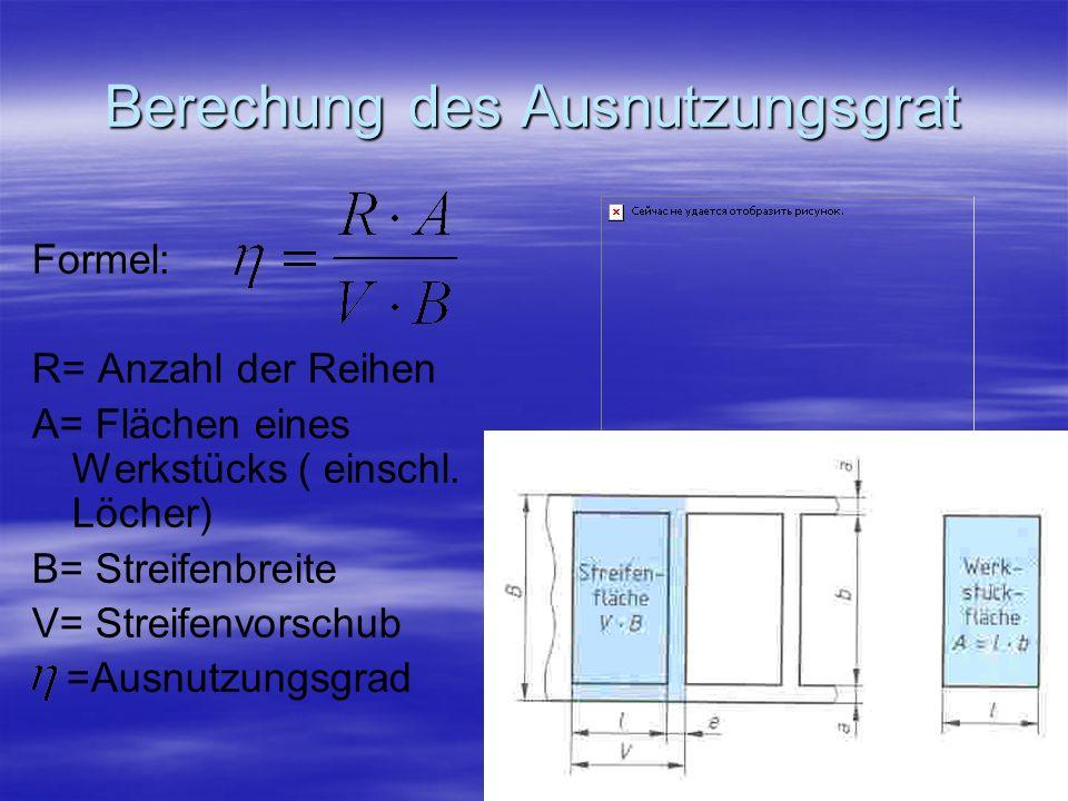 Berechung des Ausnutzungsgrat Formel: R= Anzahl der Reihen A= Flächen eines Werkstücks ( einschl. Löcher) B= Streifenbreite V= Streifenvorschub =Ausnu
