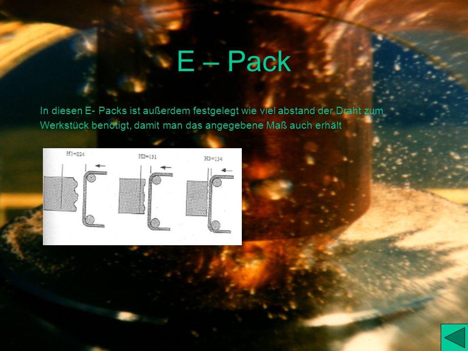 E – Pack E- Packs sind die Voreingestellt Daten, für den Erodiervorgang: Damit ist gemeint das die Maschine automatisch erkennt welche Werte (z.B. wel
