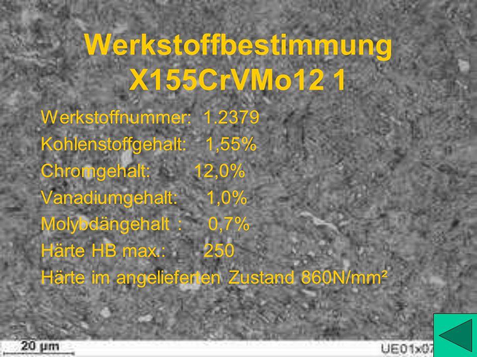Werkstoffbestimmung X155CrVMo12 1 Werkstoffnummer: 1.2379 Kohlenstoffgehalt: 1,55% Chromgehalt: 12,0% Vanadiumgehalt: 1,0% Molybdängehalt : 0,7% Härte HB max.: 250 Härte im angelieferten Zustand 860N/mm²