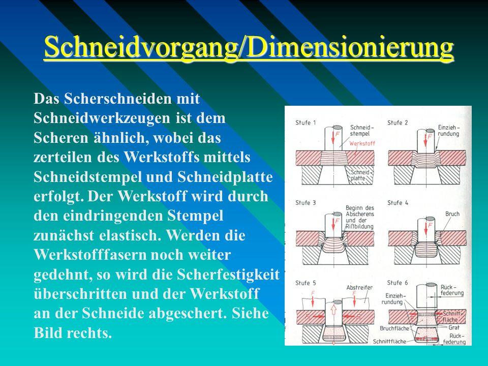 Schneidvorgang/Dimensionierung Das Scherschneiden mit Schneidwerkzeugen ist dem Scheren ähnlich, wobei das zerteilen des Werkstoffs mittels Schneidste