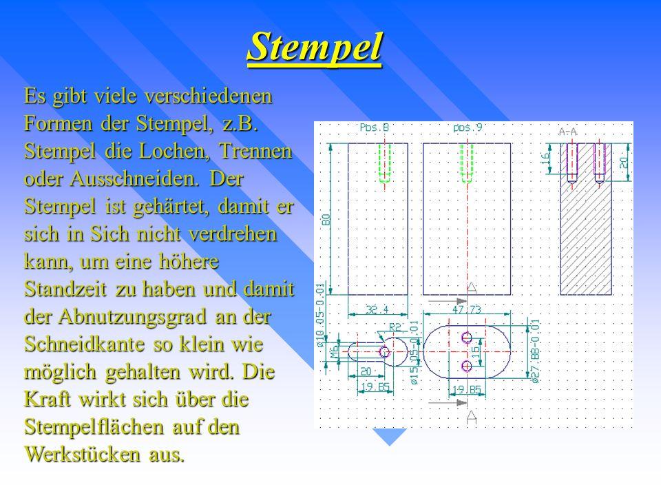 Stempel Es gibt viele verschiedenen Formen der Stempel, z.B. Stempel die Lochen, Trennen oder Ausschneiden. Der Stempel ist gehärtet, damit er sich in