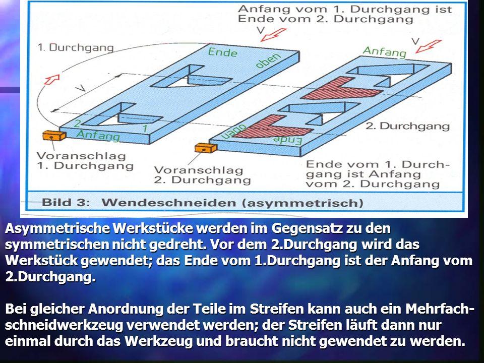 Asymmetrische Werkstücke werden im Gegensatz zu den symmetrischen nicht gedreht. Vor dem 2.Durchgang wird das Werkstück gewendet; das Ende vom 1.Durch