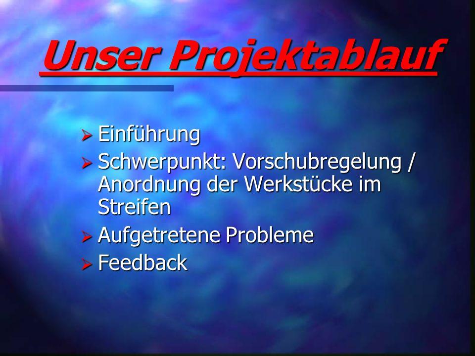 Unser Projektablauf Einführung Einführung Schwerpunkt: Vorschubregelung / Anordnung der Werkstücke im Streifen Schwerpunkt: Vorschubregelung / Anordnu