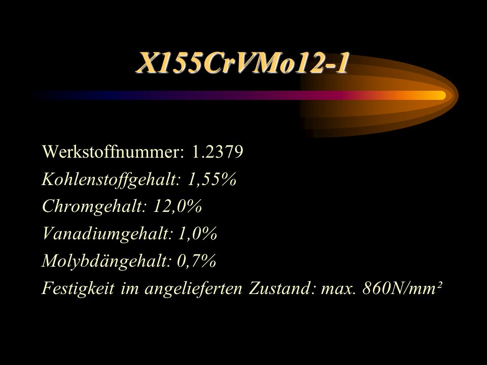 X155CrVMo12-1 Werkstoffnummer: 1.2379 Kohlenstoffgehalt: 1,55% Chromgehalt: 12,0% Vanadiumgehalt: 1,0% Molybdängehalt: 0,7% Festigkeit im angelieferten Zustand: max.