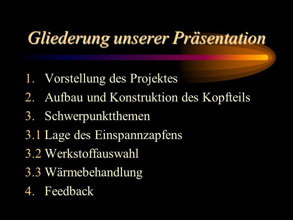 Gliederung unserer Präsentation 1.Vorstellung des Projektes 2.Aufbau und Konstruktion des Kopfteils 3.Schwerpunktthemen 3.1Lage des Einspannzapfens 3.2Werkstoffauswahl 3.3Wärmebehandlung 4.Feedback